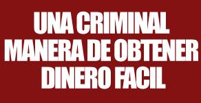 UNA CRIMINAL MANERA DE OBTENER DINERO FACIL